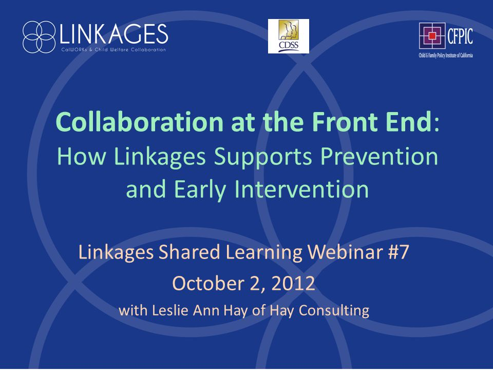 Collaboration at the Front End: How Linkages Supports Prevention and Early Intervention Linkages Shared Learning Webinar #7 October 2, 2012 with Leslie Ann Hay of Hay Consulting