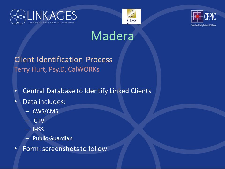 Madera Client Identification Process Terry Hurt, Psy.D, CalWORKs Central Database to Identify Linked Clients Data includes: – CWS/CMS – C-IV – IHSS – Public Guardian Form: screenshots to follow