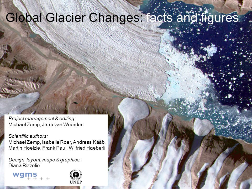 Global Glacier Changes: facts and figures Project management & editing: Michael Zemp, Jaap van Woerden Scientific authors: Michael Zemp, Isabelle Roer, Andreas Kääb, Martin Hoelzle, Frank Paul, Wilfried Haeberli Design, layout, maps & graphics: Diana Rizzolio