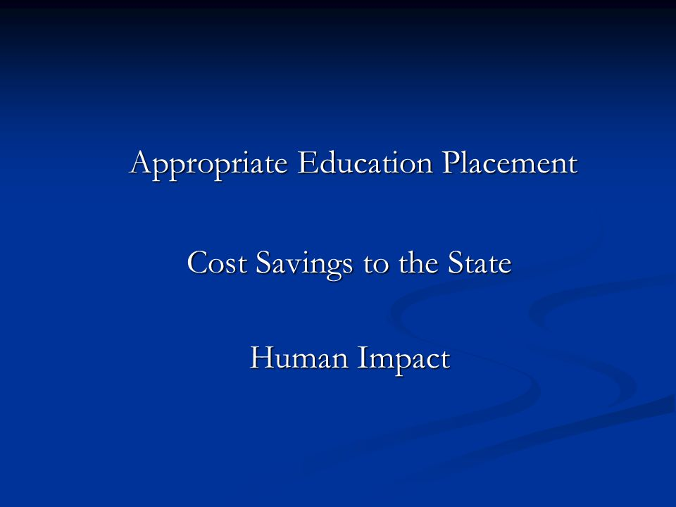 Appropriate Education Placement Appropriate Education Placement Cost Savings to the State Human Impact