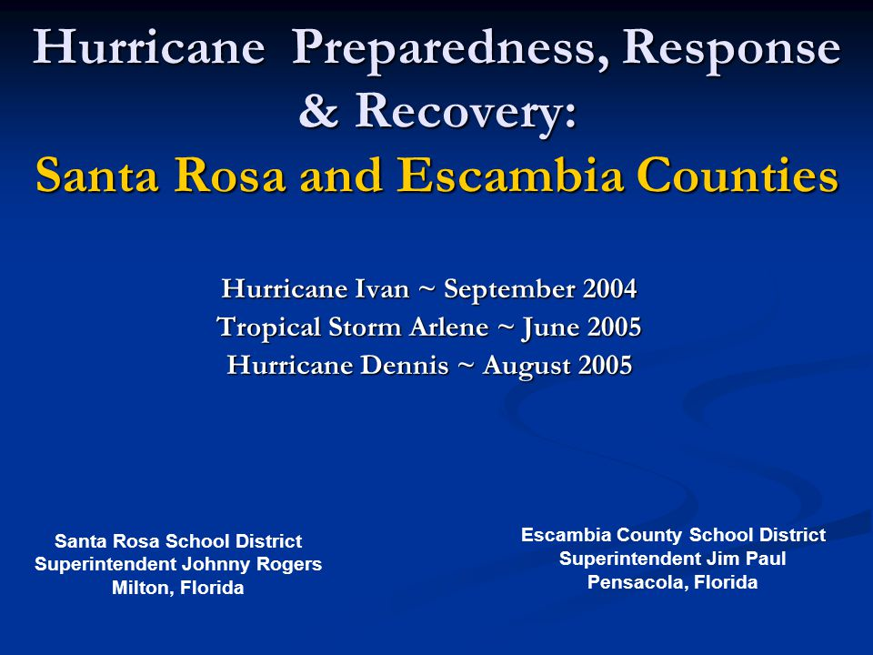 Hurricane Preparedness, Response & Recovery: Santa Rosa and Escambia Counties Hurricane Ivan ~ September 2004 Tropical Storm Arlene ~ June 2005 Hurricane Dennis ~ August 2005 Escambia County School District Superintendent Jim Paul Pensacola, Florida Santa Rosa School District Superintendent Johnny Rogers Milton, Florida