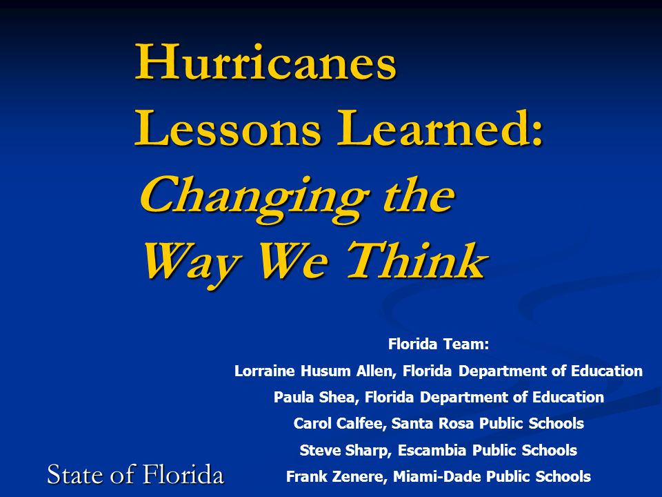 Hurricanes Lessons Learned: Changing the Way We Think State of Florida Florida Team: Lorraine Husum Allen, Florida Department of Education Paula Shea, Florida Department of Education Carol Calfee, Santa Rosa Public Schools Steve Sharp, Escambia Public Schools Frank Zenere, Miami-Dade Public Schools