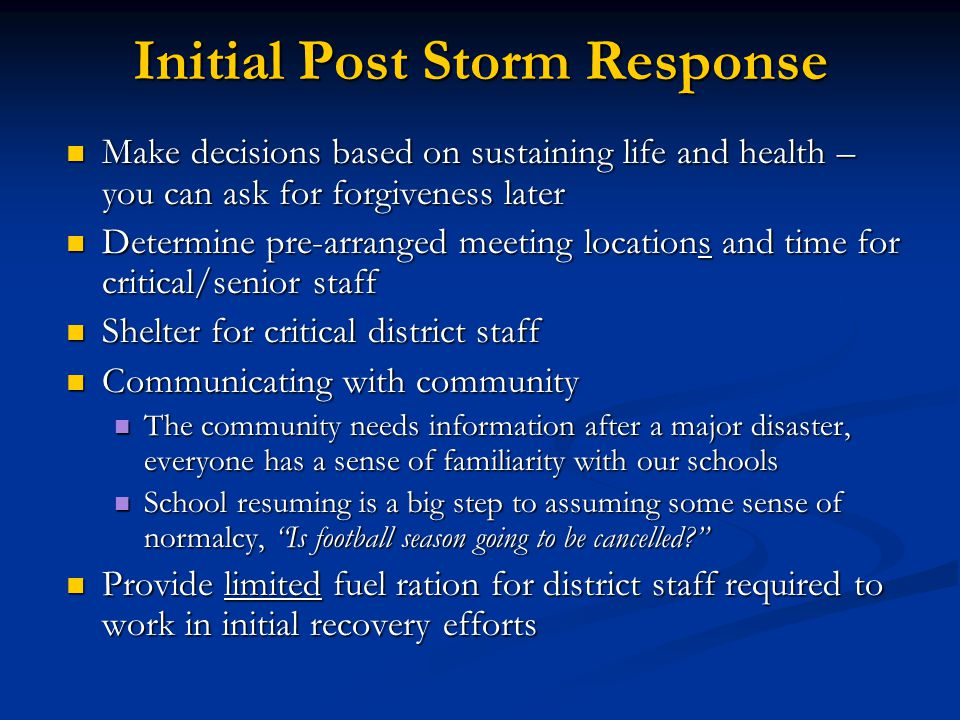 Initial Post Storm Response Make decisions based on sustaining life and health – you can ask for forgiveness later Make decisions based on sustaining life and health – you can ask for forgiveness later Determine pre-arranged meeting locations and time for critical/senior staff Determine pre-arranged meeting locations and time for critical/senior staff Shelter for critical district staff Shelter for critical district staff Communicating with community Communicating with community The community needs information after a major disaster, everyone has a sense of familiarity with our schools The community needs information after a major disaster, everyone has a sense of familiarity with our schools School resuming is a big step to assuming some sense of normalcy, Is football season going to be cancelled School resuming is a big step to assuming some sense of normalcy, Is football season going to be cancelled Provide limited fuel ration for district staff required to work in initial recovery efforts Provide limited fuel ration for district staff required to work in initial recovery efforts