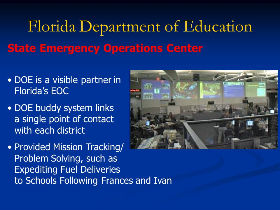 Florida Department of Education State Emergency Operations Center DOE is a visible partner in Florida's EOC DOE buddy system links a single point of contact with each district Provided Mission Tracking/ Problem Solving, such as Expediting Fuel Deliveries to Schools Following Frances and Ivan