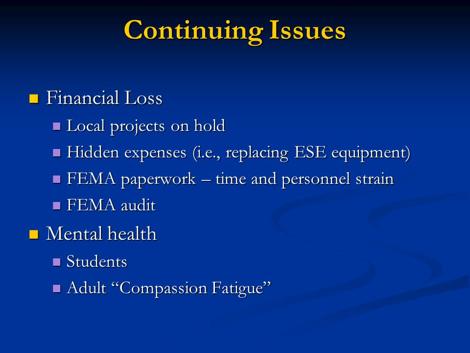 Continuing Issues Financial Loss Financial Loss Local projects on hold Local projects on hold Hidden expenses (i.e., replacing ESE equipment) Hidden expenses (i.e., replacing ESE equipment) FEMA paperwork – time and personnel strain FEMA paperwork – time and personnel strain FEMA audit FEMA audit Mental health Mental health Students Students Adult Compassion Fatigue Adult Compassion Fatigue