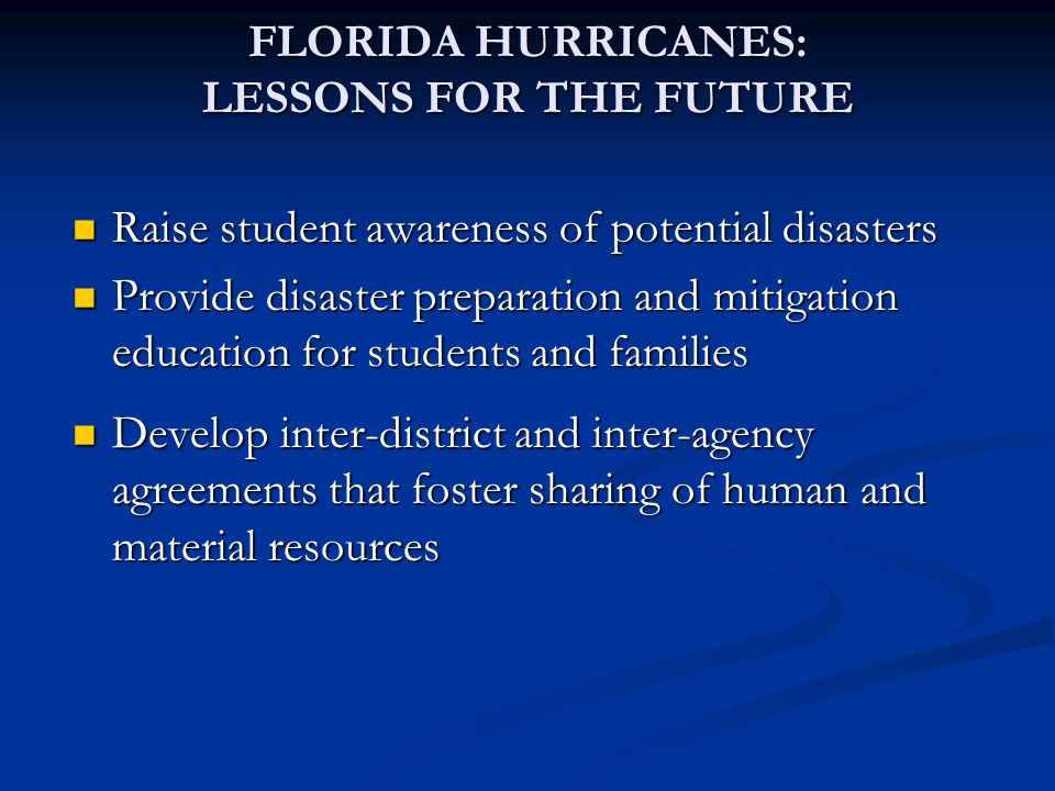 Raise student awareness of potential disasters Raise student awareness of potential disasters Provide disaster preparation and mitigation education for students and families Provide disaster preparation and mitigation education for students and families Develop inter-district and inter-agency agreements that foster sharing of human and material resources Develop inter-district and inter-agency agreements that foster sharing of human and material resources FLORIDA HURRICANES: LESSONS FOR THE FUTURE