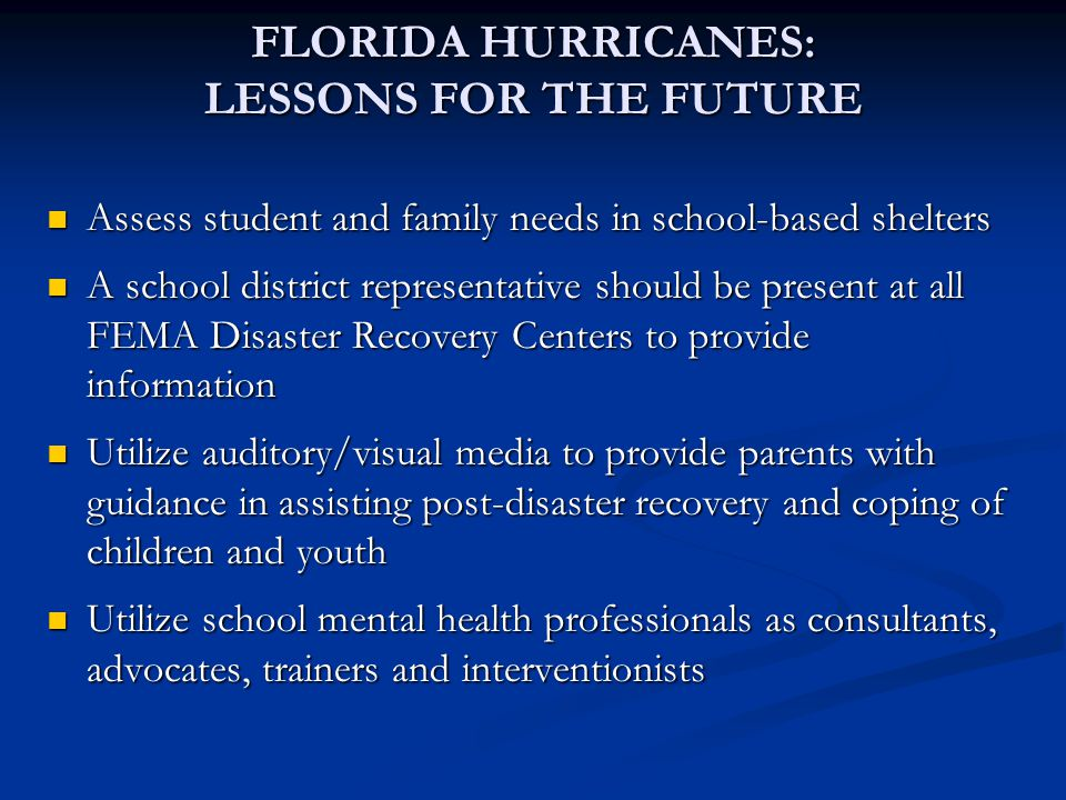 Assess student and family needs in school-based shelters Assess student and family needs in school-based shelters A school district representative should be present at all FEMA Disaster Recovery Centers to provide information A school district representative should be present at all FEMA Disaster Recovery Centers to provide information Utilize auditory/visual media to provide parents with guidance in assisting post-disaster recovery and coping of children and youth Utilize auditory/visual media to provide parents with guidance in assisting post-disaster recovery and coping of children and youth Utilize school mental health professionals as consultants, advocates, trainers and interventionists Utilize school mental health professionals as consultants, advocates, trainers and interventionists FLORIDA HURRICANES: LESSONS FOR THE FUTURE