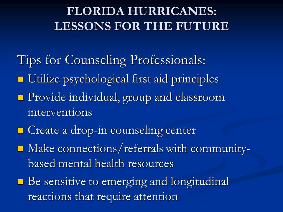 Tips for Counseling Professionals: Utilize psychological first aid principles Utilize psychological first aid principles Provide individual, group and classroom interventions Provide individual, group and classroom interventions Create a drop-in counseling center Create a drop-in counseling center Make connections/referrals with community- based mental health resources Make connections/referrals with community- based mental health resources Be sensitive to emerging and longitudinal reactions that require attention Be sensitive to emerging and longitudinal reactions that require attention