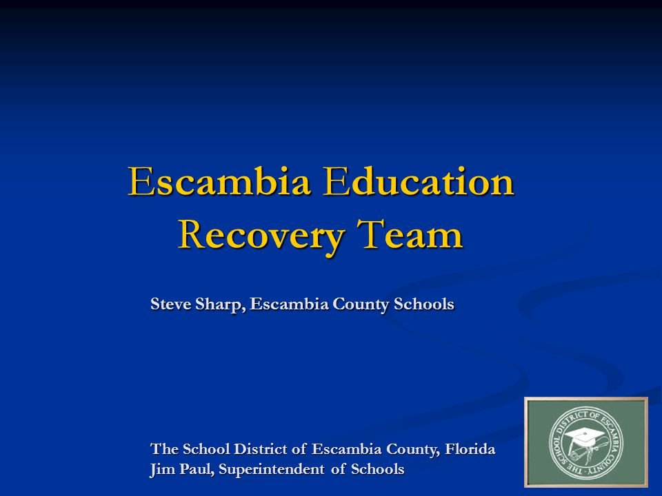 Escambia Education Recovery Team Steve Sharp, Escambia County Schools The School District of Escambia County, Florida Jim Paul, Superintendent of Schools