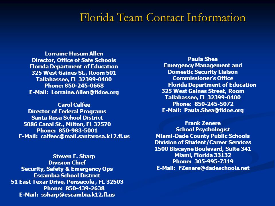 Florida Team Contact Information Lorraine Husum Allen Director, Office of Safe Schools Florida Department of Education 325 West Gaines St., Room 501 Tallahassee, FL 32399-0400 Phone: 850-245-0668 E-Mail: Lorraine.Allen@fldoe.org Carol Calfee Director of Federal Programs Santa Rosa School District 5086 Canal St., Milton, FL 32570 Phone: 850-983-5001 E-Mail: calfeec@mail.santarosa.k12.fl.us Steven F.