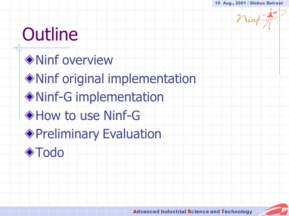 10 Aug., 2001 / Globus Retreat Advanced Industrial Science and Technology Outline Ninf overview Ninf original implementation Ninf-G implementation How to use Ninf-G Preliminary Evaluation Todo