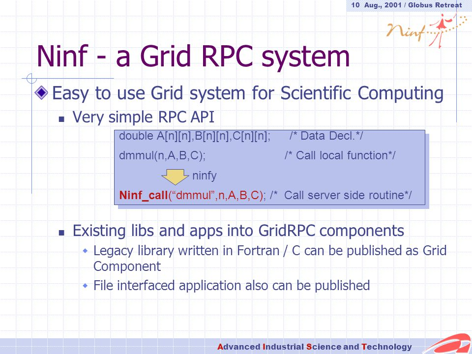 10 Aug., 2001 / Globus Retreat Advanced Industrial Science and Technology Ninf - a Grid RPC system Easy to use Grid system for Scientific Computing Very simple RPC API Existing libs and apps into GridRPC components  Legacy library written in Fortran / C can be published as Grid Component  File interfaced application also can be published double A[n][n],B[n][n],C[n][n]; /* Data Decl.*/ dmmul(n,A,B,C); /* Call local function*/ ninfy Ninf_call( dmmul ,n,A,B,C); /* Call server side routine*/ double A[n][n],B[n][n],C[n][n]; /* Data Decl.*/ dmmul(n,A,B,C); /* Call local function*/ ninfy Ninf_call( dmmul ,n,A,B,C); /* Call server side routine*/
