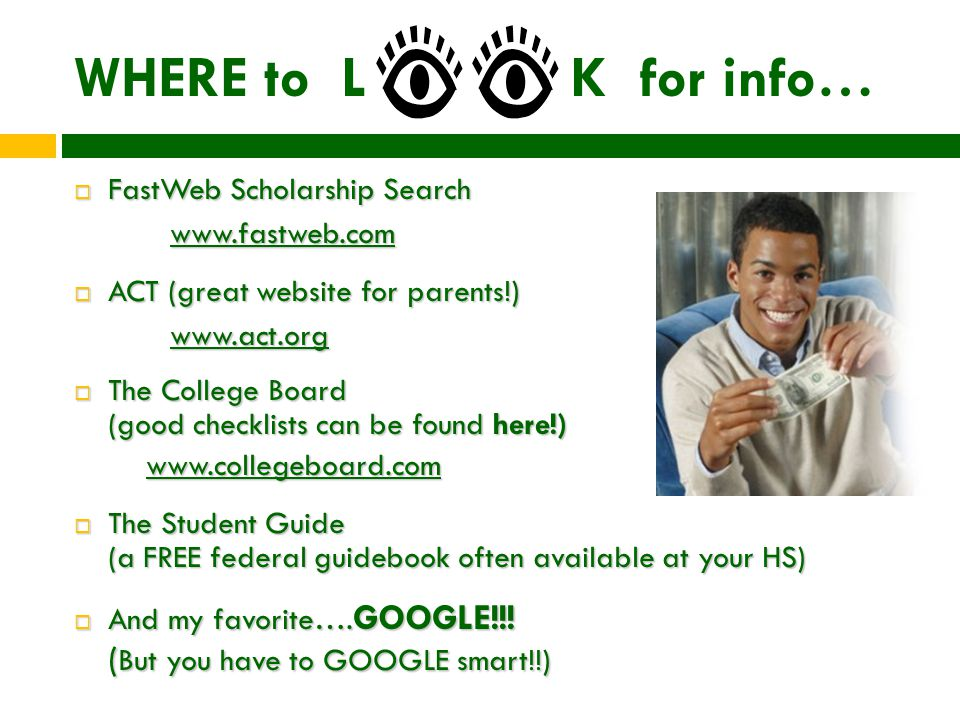 WHERE to L K for info…  FastWeb Scholarship Search www.fastweb.com  ACT (great website for parents!) www.act.org  The College Board (good checklists can be found here!) www.collegeboard.com  The Student Guide (a FREE federal guidebook often available at your HS)  And my favorite….