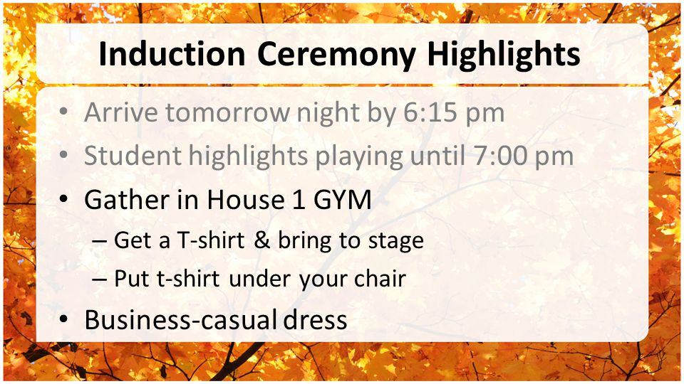Induction Ceremony Highlights Arrive tomorrow night by 6:15 pm Student highlights playing until 7:00 pm Gather in House 1 GYM – Get a T-shirt & bring to stage – Put t-shirt under your chair Business-casual dress
