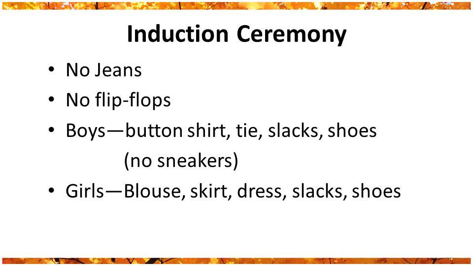 Induction Ceremony No Jeans No flip-flops Boys—button shirt, tie, slacks, shoes (no sneakers) Girls—Blouse, skirt, dress, slacks, shoes