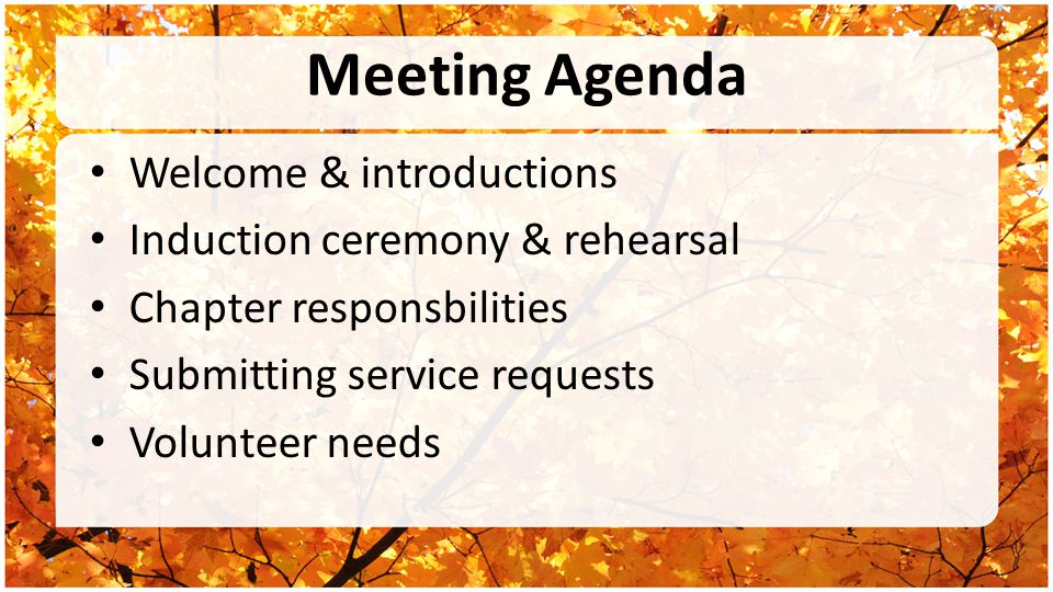 Meeting Agenda Welcome & introductions Induction ceremony & rehearsal Chapter responsbilities Submitting service requests Volunteer needs