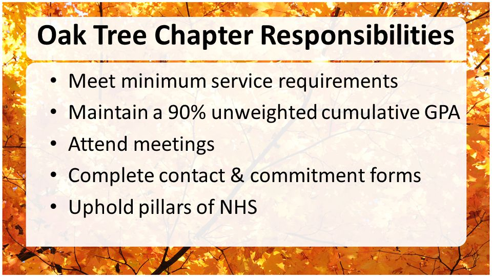 Oak Tree Chapter Responsibilities Meet minimum service requirements Maintain a 90% unweighted cumulative GPA Attend meetings Complete contact & commitment forms Uphold pillars of NHS