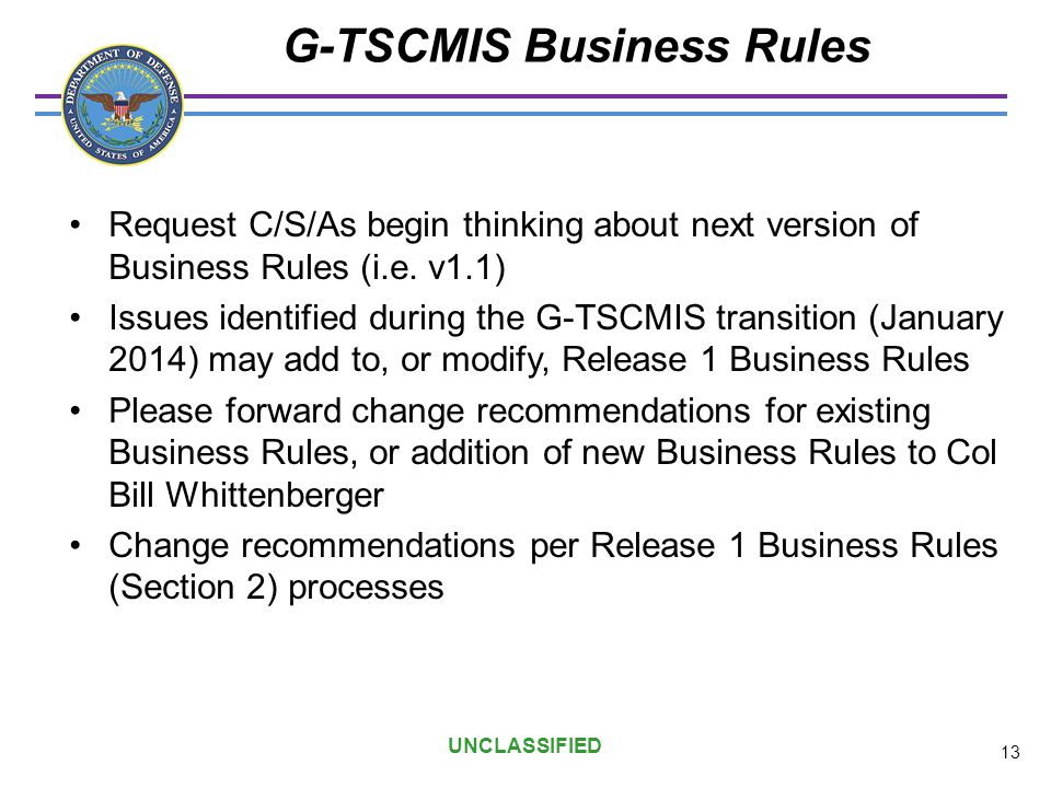 UNCLASSIFIED G-TSCMIS Business Rules Request C/S/As begin thinking about next version of Business Rules (i.e. v1.1) Issues identified during the G-TSC