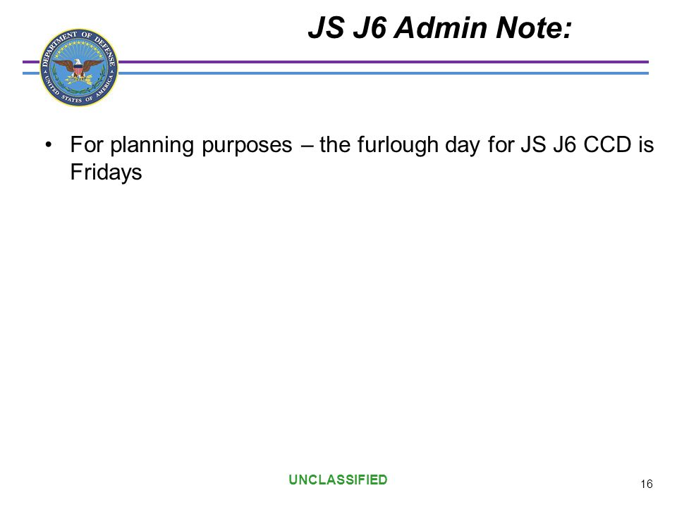 UNCLASSIFIED JS J6 Admin Note: For planning purposes – the furlough day for JS J6 CCD is Fridays 16