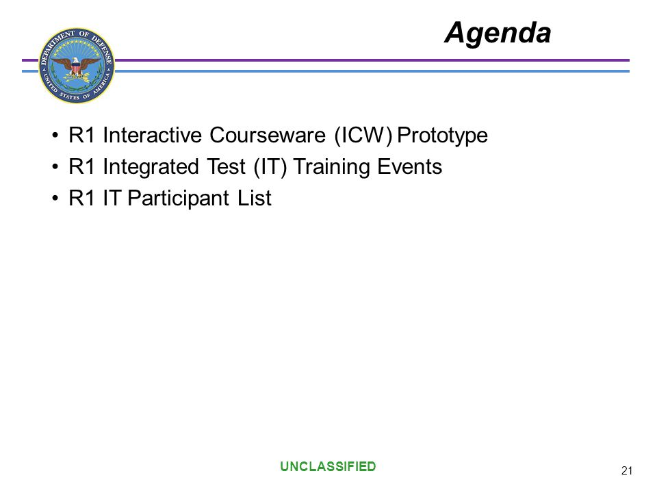UNCLASSIFIED Agenda R1 Interactive Courseware (ICW) Prototype R1 Integrated Test (IT) Training Events R1 IT Participant List 21