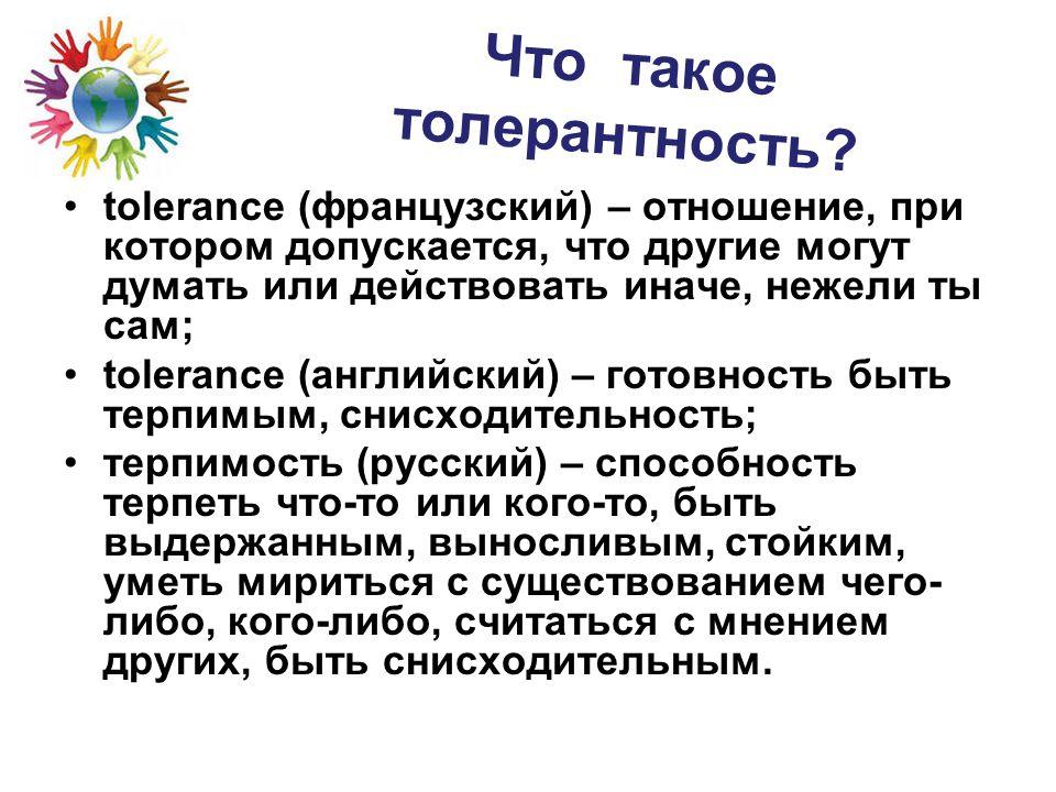 Что такое толерантность? tolerance (французский) – отношение, при котором допускается, что другие могут думать или действовать иначе, нежели ты сам; t