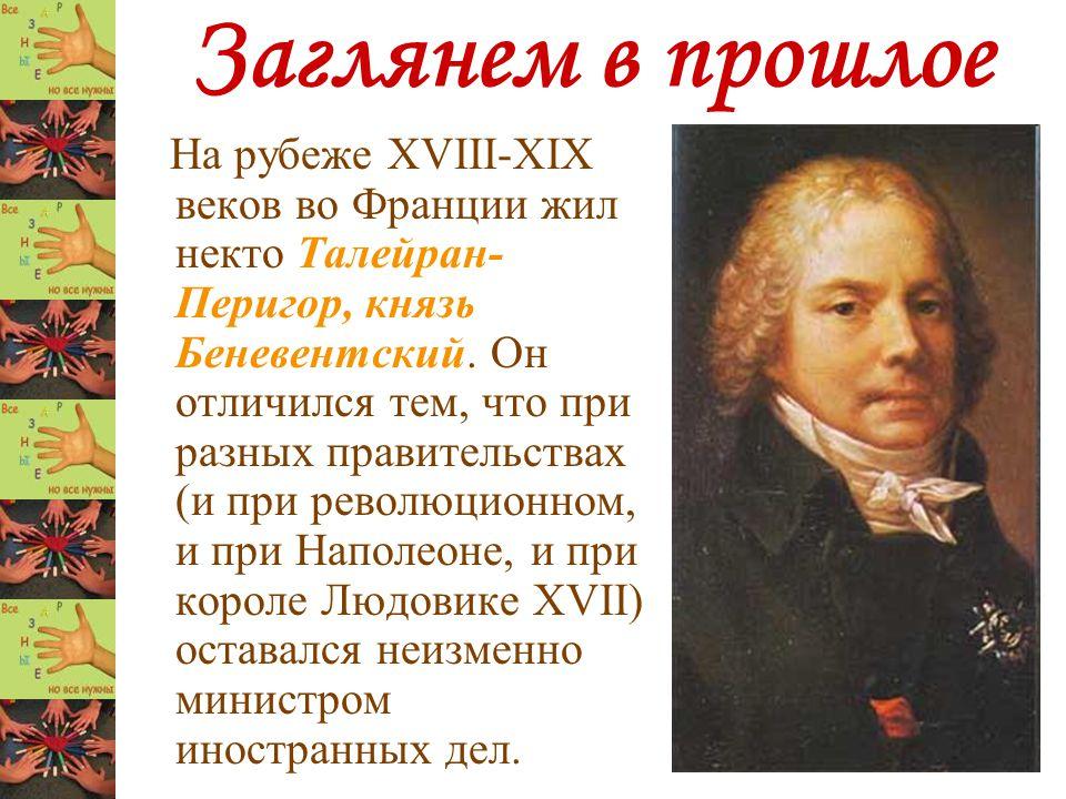 Заглянем в прошлое На рубеже XVIII-XIX веков во Франции жил некто Талейран- Перигор, князь Беневентский. Он отличился тем, что при разных правительств