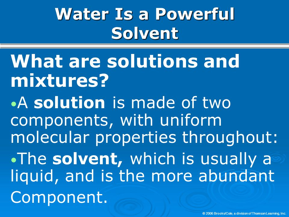 © 2006 Brooks/Cole, a division of Thomson Learning, Inc. Water Is a Powerful Solvent What are solutions and mixtures? A solution is made of two compon