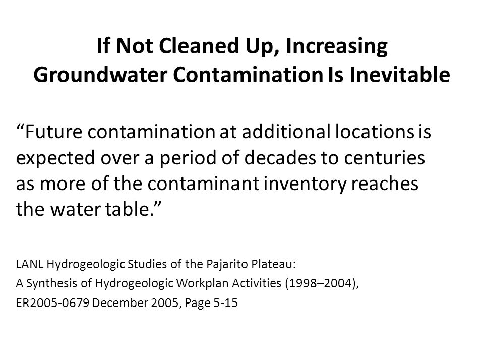 If Not Cleaned Up, Increasing Groundwater Contamination Is Inevitable Future contamination at additional locations is expected over a period of decades to centuries as more of the contaminant inventory reaches the water table. LANL Hydrogeologic Studies of the Pajarito Plateau: A Synthesis of Hydrogeologic Workplan Activities (1998–2004), ER2005-0679 December 2005, Page 5-15