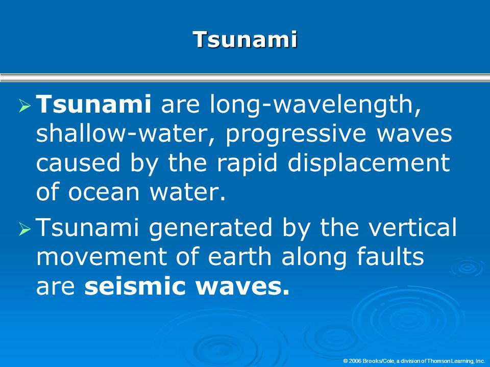 Tsunami  Tsunami are long-wavelength, shallow-water, progressive waves caused by the rapid displacement of ocean water.