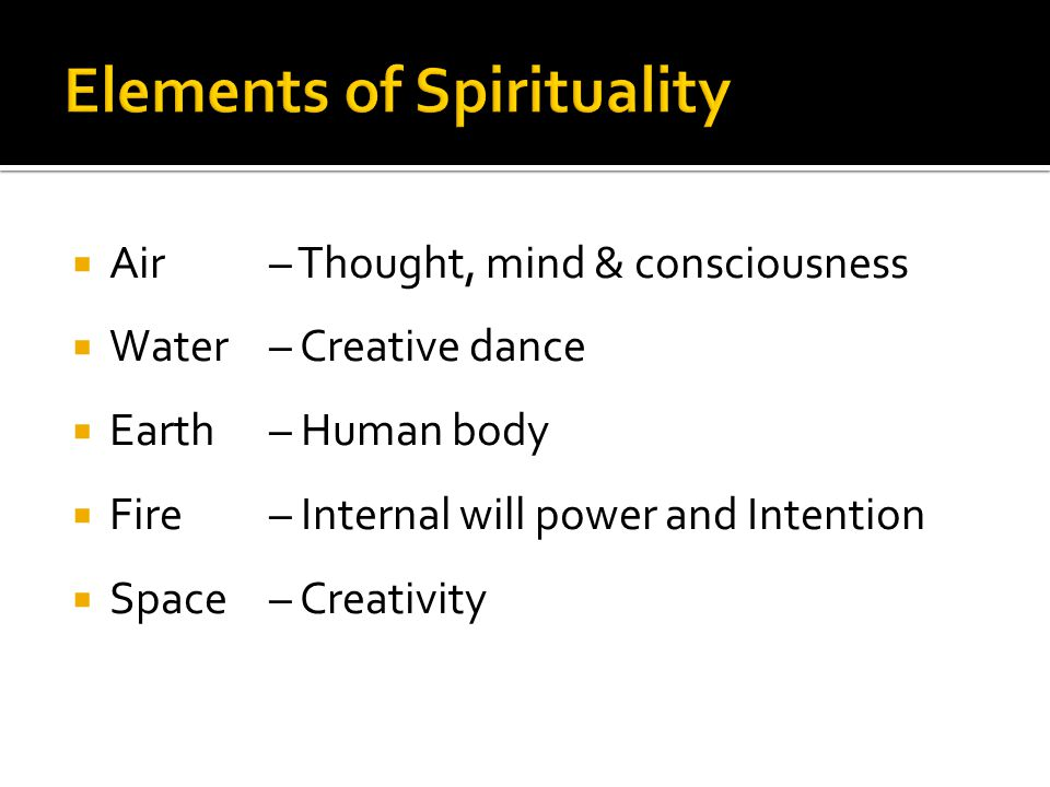  Air – Thought, mind & consciousness  Water– Creative dance  Earth– Human body  Fire – Internal will power and Intention  Space – Creativity