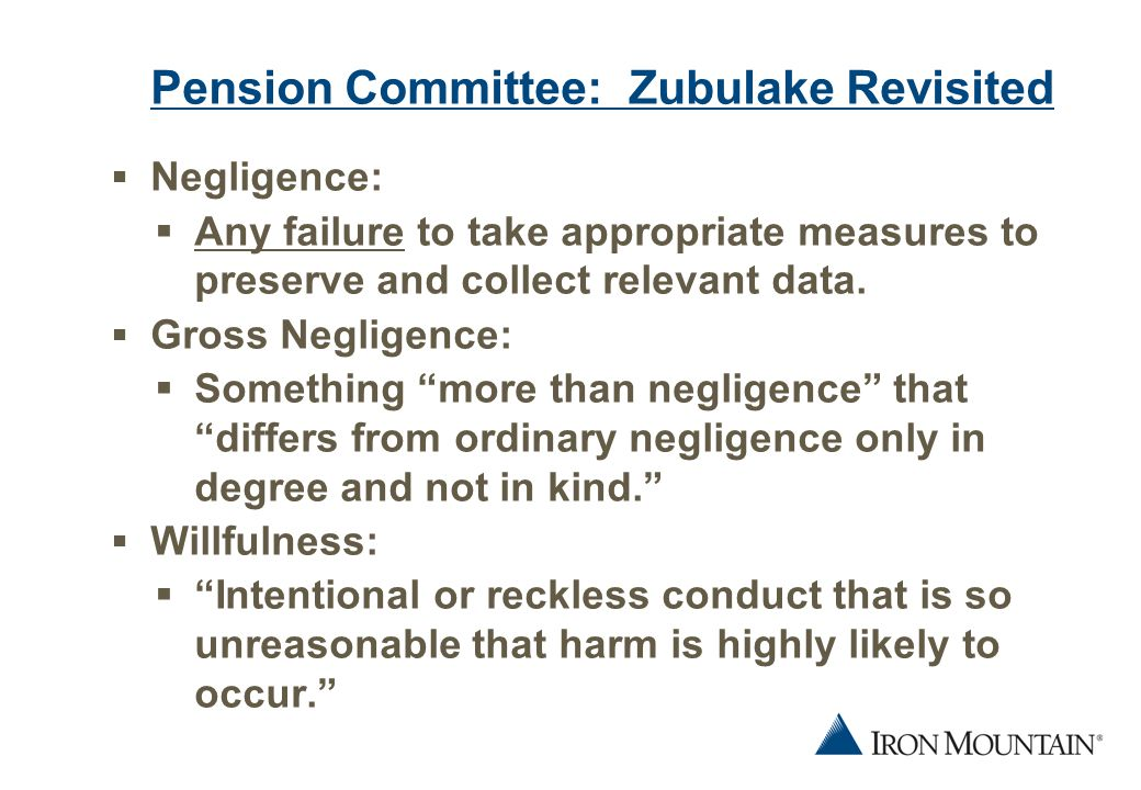 5 Pension Committee: Zubulake Revisited  Examples of Negligent Conduct:  Failure to preserve resulting in loss or destruction of relevant information;  Failure to obtain records from all employees who had any involvement with the issues in the litigation;  Failure to take all appropriate measures to preserve ESI;  Failure to assess validity and accuracy of search terms.