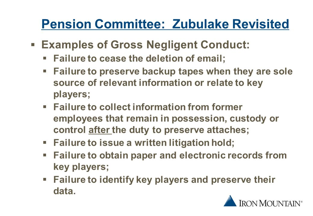 6 Pension Committee: Zubulake Revisited  Examples of Gross Negligent Conduct:  Failure to cease the deletion of email;  Failure to preserve backup tapes when they are sole source of relevant information or relate to key players;  Failure to collect information from former employees that remain in possession, custody or control after the duty to preserve attaches;  Failure to issue a written litigation hold;  Failure to obtain paper and electronic records from key players;  Failure to identify key players and preserve their data.