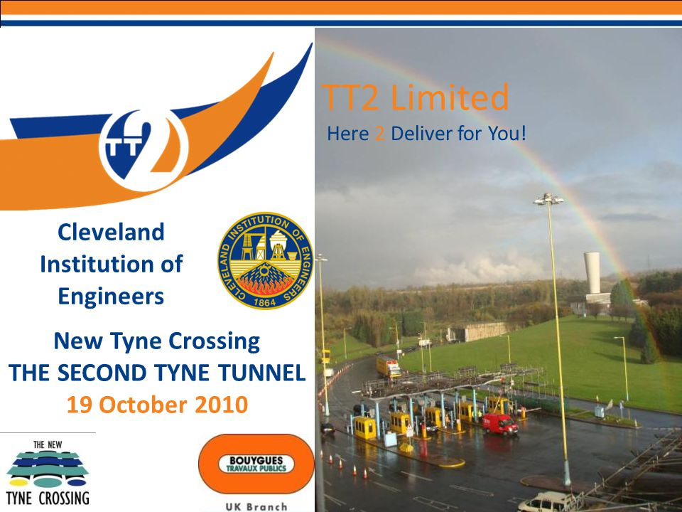 Here 2 Deliver for You! TT2 Limited New Tyne Crossing THE SECOND TYNE TUNNEL 19 October 2010 Cleveland Institution of Engineers