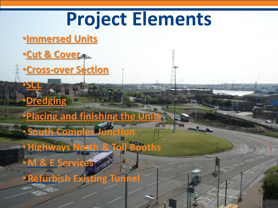 Project Elements Immersed Units Immersed Units Cut & Cover Cut & Cover Cross-over Section Cross-over Section SCL SCL Dredging Dredging Placing and fin