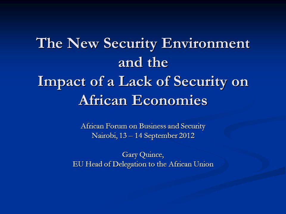The New Security Environment and the Impact of a Lack of Security on African Economies African Forum on Business and Security Nairobi, 13 – 14 September 2012 Gary Quince, EU Head of Delegation to the African Union