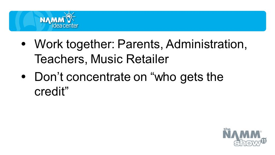 Work together: Parents, Administration, Teachers, Music Retailer Don't concentrate on who gets the credit