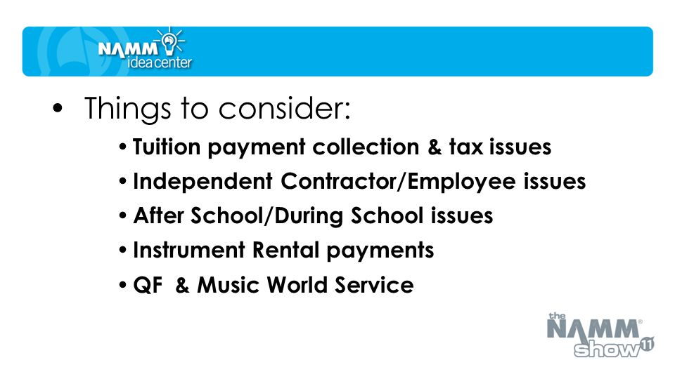 Things to consider: Tuition payment collection & tax issues Independent Contractor/Employee issues After School/During School issues Instrument Rental payments QF & Music World Service