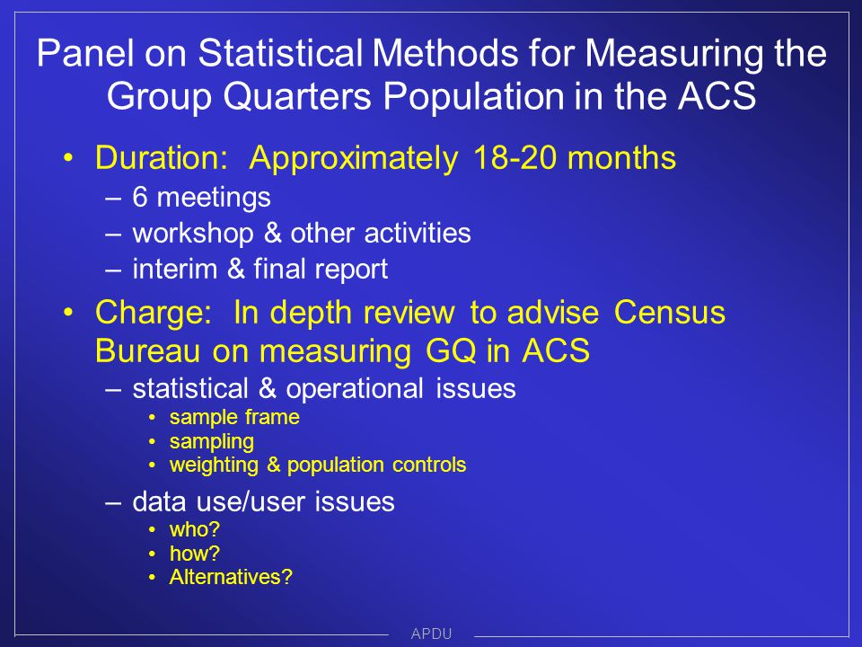 Duration: Approximately 18-20 months –6 meetings –workshop & other activities –interim & final report Charge: In depth review to advise Census Bureau on measuring GQ in ACS –statistical & operational issues sample frame sampling weighting & population controls –data use/user issues who.