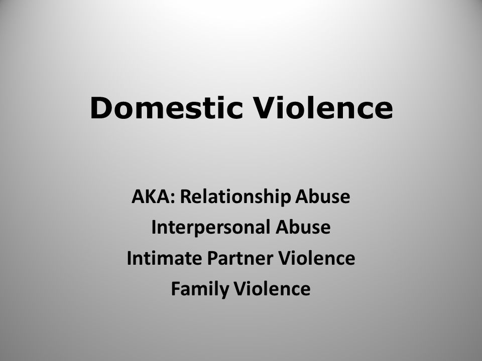 Domestic Violence AKA: Relationship Abuse Interpersonal Abuse Intimate Partner Violence Family Violence