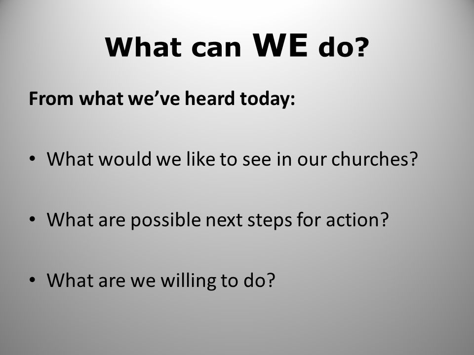 What can WE do? From what we've heard today: What would we like to see in our churches? What are possible next steps for action? What are we willing t