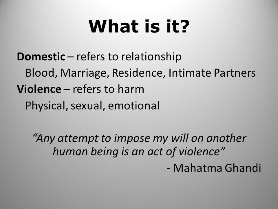 """What is it? Domestic – refers to relationship Blood, Marriage, Residence, Intimate Partners Violence – refers to harm Physical, sexual, emotional """"Any"""