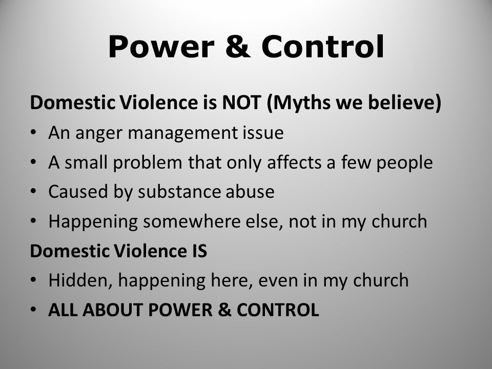 Power & Control Domestic Violence is NOT (Myths we believe) An anger management issue A small problem that only affects a few people Caused by substan