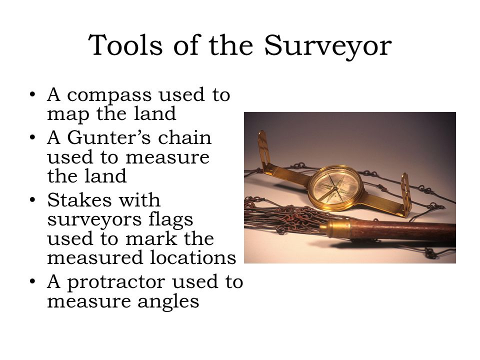 Tools of the Surveyor A compass used to map the land A Gunter's chain used to measure the land Stakes with surveyors flags used to mark the measured locations A protractor used to measure angles