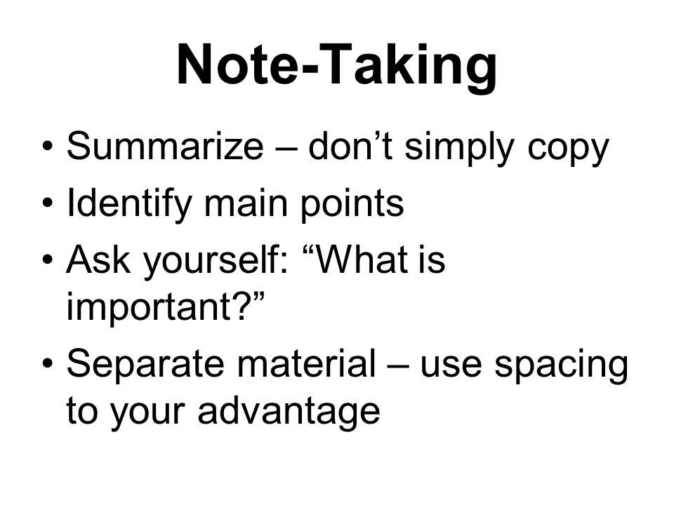 Note-Taking Summarize – don't simply copy Identify main points Ask yourself: What is important? Separate material – use spacing to your advantage