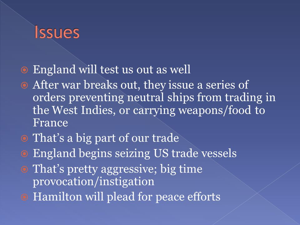  England will test us out as well  After war breaks out, they issue a series of orders preventing neutral ships from trading in the West Indies, or carrying weapons/food to France  That's a big part of our trade  England begins seizing US trade vessels  That's pretty aggressive; big time provocation/instigation  Hamilton will plead for peace efforts