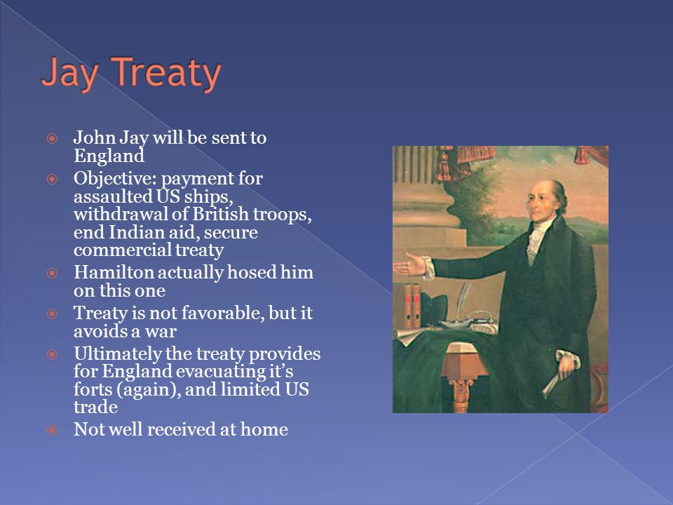  John Jay will be sent to England  Objective: payment for assaulted US ships, withdrawal of British troops, end Indian aid, secure commercial treaty  Hamilton actually hosed him on this one  Treaty is not favorable, but it avoids a war  Ultimately the treaty provides for England evacuating it's forts (again), and limited US trade  Not well received at home