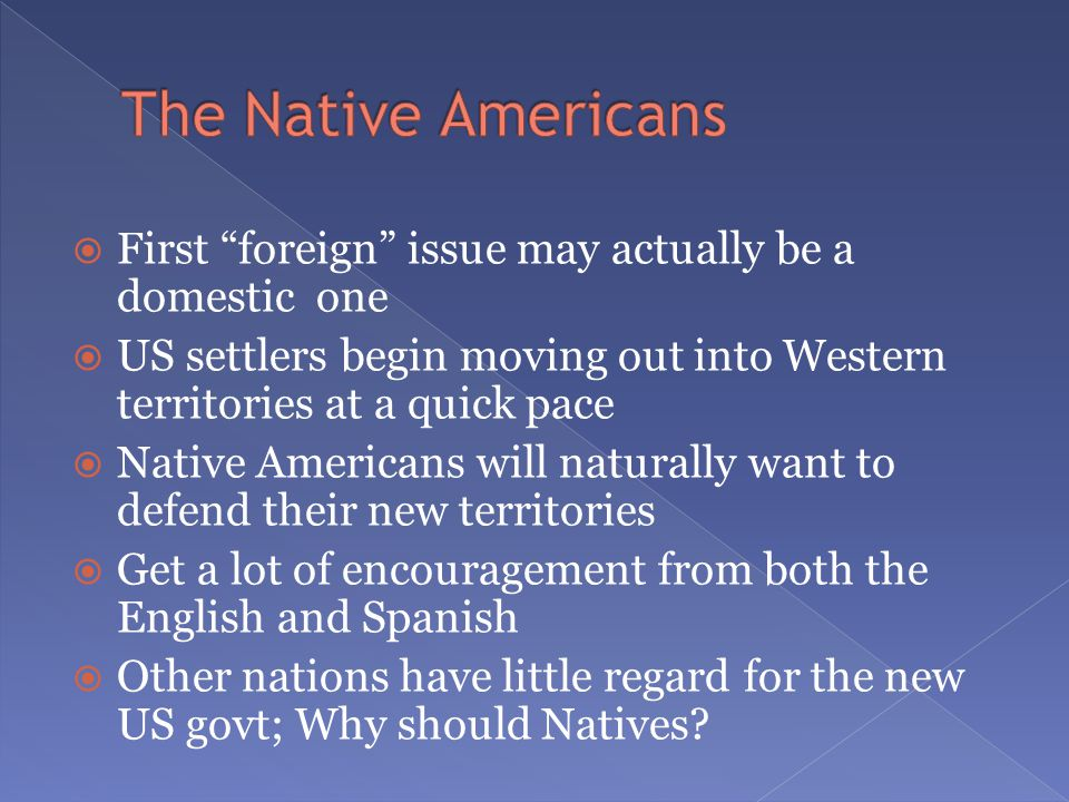  First foreign issue may actually be a domestic one  US settlers begin moving out into Western territories at a quick pace  Native Americans will naturally want to defend their new territories  Get a lot of encouragement from both the English and Spanish  Other nations have little regard for the new US govt; Why should Natives?