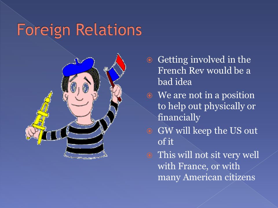  Getting involved in the French Rev would be a bad idea  We are not in a position to help out physically or financially  GW will keep the US out of it  This will not sit very well with France, or with many American citizens