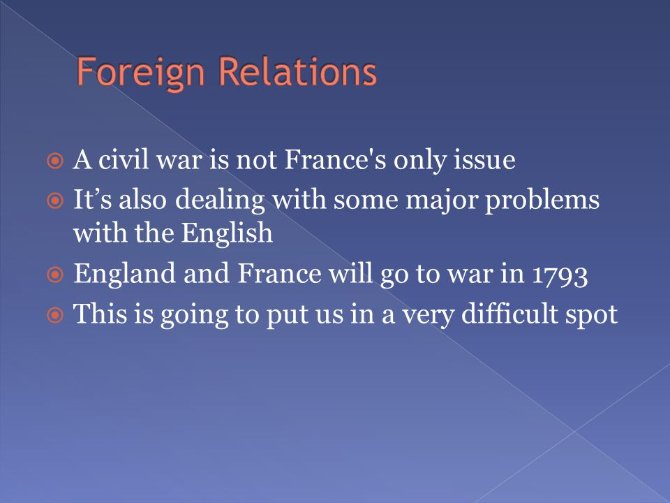  A civil war is not France s only issue  It's also dealing with some major problems with the English  England and France will go to war in 1793  This is going to put us in a very difficult spot