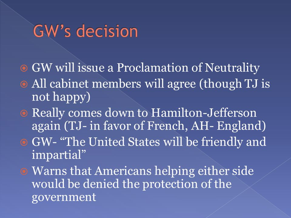  GW will issue a Proclamation of Neutrality  All cabinet members will agree (though TJ is not happy)  Really comes down to Hamilton-Jefferson again (TJ- in favor of French, AH- England)  GW- The United States will be friendly and impartial  Warns that Americans helping either side would be denied the protection of the government